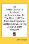 The Celtic Church in Scotland: An Introduction to the History of the Christian Church in Scotland Down to the Death of Saint Margaret - John Dowden