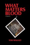 What Matters Blood - Tom Wallace