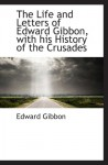 The Life and Letters of Edward Gibbon, with his History of the Crusades - Edward Gibbon
