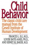 Child Behavior: The Classic Child Care Manual from the Gesell Institute of Human Development - Frances L. Ilg, Louise Bates Ames, Sidney M. Baker