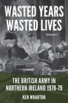 Wasted Years Wasted Lives Volume 2: The British Army in Northern Ireland 1978-79 - Ken Wharton