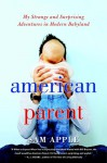 American Parent: My Strange and Surprising Adventures in Modern Babyland - Sam Apple