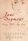 Jane Seymour: Henry VIII's True Love - Elizabeth Norton