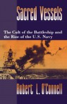 Sacred Vessels: The Cult of the Battleship and the Rise of the U.S. Navy - Robert L. O'Connell