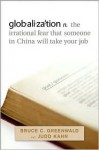 Globalization: The Irrational Fear That Someone in China Will Take Your Job - Bruce C.N. Greenwald, Judd Kahn