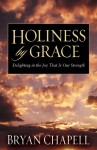 Holiness by Grace: Delighting in the Joy That Is Our Strength - Bryan Chapell
