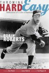 Throwing Hard Easy: Reflections on a Life in Baseball - Robin Roberts, C. Paul Rogers, Stan Musial, James Roberts