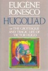 Hugoliad, Or, the Grotesque and Tragic Life of Victor Hugo - Eugène Ionesco