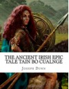 The Ancient Irish Epic Tale Tain Bo Cualnge: The Great Cualnge Cattle Raid - Joseph Dunn