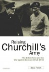 Raising Churchill's Army: The British Army and the War against Germany 1919-1945: The British Army and the War Against Germany, 1919-1945 - David French