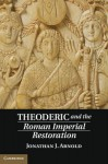 Theoderic and the Roman Imperial Restoration - Jon Arnold