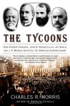 The Tycoons: How Andrew Carnegie, John D. Rockefeller, Jay Gould, and J. P. Morgan Invented the American Supereconomy - Charles R. Morris