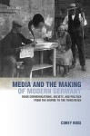 Media and the Making of Modern Germany: Mass Communications, Society, and Politics from the Empire to the Third Reich - Corey Ross