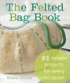 The Felted Bag Book: 21 Simple Projects for Every Occasion - Susie Johns