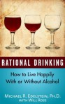 Rational Drinking: How to Live Happily With or Without Alcohol - Michael Edelstein, Will Ross