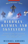 Birdmen, Batmen, and Skyflyers: Wingsuits and the Pioneers Who Flew in Them, Fell in Them, and Perfected Them - Michael Abrams