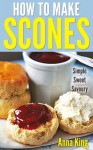Delicious Scones: Easy To Make British Scone Recipes - Anna King