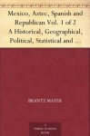 Mexico, Aztec, Spanish and Republican Vol. 1 of 2 A Historical, Geographical, Political, Statistical and Social Account of That Country From the Period ... And Notices of New Mexico and California - Brantz Mayer