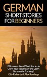 German Short Stories For Beginners: 8 Unconventional Short Stories to Grow Your Vocabulary and Learn German the Fun Way! (German Edition) - Olly Richards, Alex Rawlings
