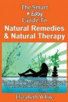 The Smart & Easy Guide to Natural Remedies & Natural Therapy: How to Use Natural & Organic Healing Solutions to Reduce Stress, Improve Health, Slow Aging, & Get Better Nutrition from Foods for Women - Elizabeth White