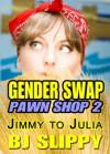 Gender Swap Pawn Shop 2: Jimmy to Julia (Gender Transformation Feminization Erotica) - B.J. Slippy