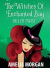 The Witches Of Enchanted Bay: Killer Twist (Witch Cozy Mystery) (Witches Of Enchanted Bay Cozy Mystery Book 3) - Amelia Morgan