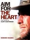 Aim for the Heart: The Films of Clint Eastwood - Howard Hughes