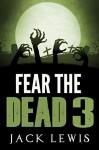 Fear the Dead 3: A Zombie Novel - Jack Lewis