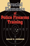 Crucial Elements of Police Firearms Training - Brian R. Johnson