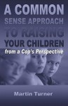 A Common Sense Approach to Raising Your Children: From a Cop's Perspective - Martin Turner