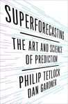Superforecasting: The Art and Science of Prediction - Philip Tetlock, Dan Gardner