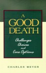 A Good Death: Challenges, Choices, and Care Options - Charles Meyer