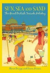 Sun, Sea And Sand: The Great British Seaside Holiday - Steven Braggs, Diane Harris