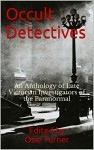 Occult Detectives: An Anthology of Late Victorian Investigators of the Paranormal - Osie Turner, Algernon Blackwood, William Hope Hodgson, Hesketh Prichard, Katherine Prichard, Seabury Quinn, E and H Heron, Osie Turner
