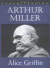 Understanding Arthur Miller - Alice Griffin, Matthew Broccoli