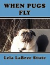 When Pugs Fly! - Lela Labree Stute