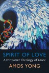 Spirit of Love: A Trinitarian Theology of Grace - Amos Yong
