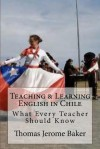 Teaching & Learning English in Chile: What Every Teacher Should Know - Thomas Jerome Baker