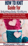 How To Knit: Guide for Intermediate Knitters: Photo-illustrated step-by-step instructions with easy to follow patterns for the intermediate Knitter - Margaret Miller