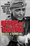 Heroes or Traitors: The German Replacement Army, the July Plot, and Adolf Hitler - Walter S. Dunn Jr.