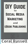 The DIY Guide to Social Media Marketing and eBook Publishing - Coral Russell