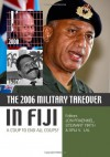 The 2006 Military Takeover in Fiji: A Coup to End All Coups? - Jon Fraenkel, Stewart Firth, Brij V. Lal