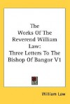 The Works of the Reverend William Law: Three Letters to the Bishop of Bangor V1 - William Law