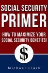Social Security Primer: How To Make Government Give You What You Deserve - Michael Clark