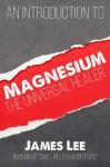 Magnesium - The Universal Healer - James Lee