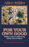 For Your Own Good: Hidden Cruelty in Child-Rearing and the Roots of Violence - Alice Miller, Hunter Hannum, Hildegarde Hannum
