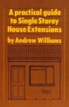 Practical Guide To Single Storey House Extensions - Andrew Williams