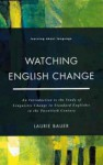 Watching English Change: An Introduction to the Study of Linguistic Change in the Twentieth Century - Laurie Bauer