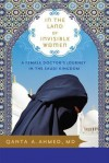In the Land of Invisible Women: A Female Doctor's Journey in the Saudi Kingdom - Qanta A. Ahmed
