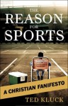 The Reason For Sports: A Christian Fanifesto - Ted Kluck